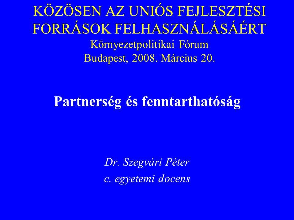 KÖZÖSEN AZ UNIÓS FEJLESZTÉSI FORRÁSOK FELHASZNÁLÁSÁÉRT Környezetpolitikai Fórum Budapest, 2008. Március 20. Partnerség és fenntarthatóság Dr. Szegvári