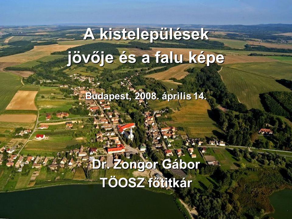 A kistelepülések jövője és a falu képe Budapest, 2008. április 14. Dr. Zongor Gábor TÖOSZ főtitkár