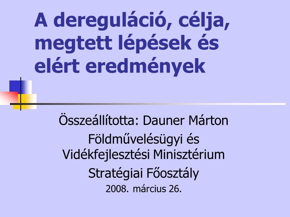 A dereguláció, célja, megtett lépések és elért eredmények Összeállította: Dauner Márton Földművelésügyi és Vidékfejlesztési Minisztérium Stratégiai Főosztály 2008.