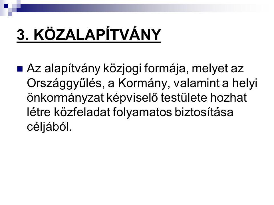 3. KÖZALAPÍTVÁNY Az alapítvány közjogi formája, melyet az Országgyűlés, a Kormány, valamint a helyi önkormányzat képviselő testülete hozhat létre közf