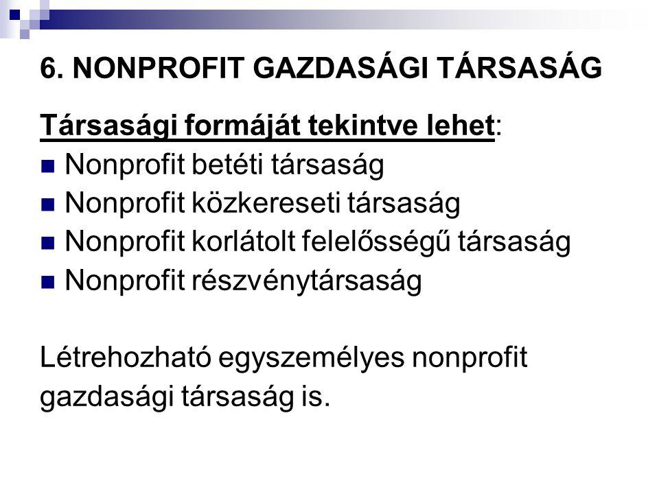 6. NONPROFIT GAZDASÁGI TÁRSASÁG Társasági formáját tekintve lehet: Nonprofit betéti társaság Nonprofit közkereseti társaság Nonprofit korlátolt felelő