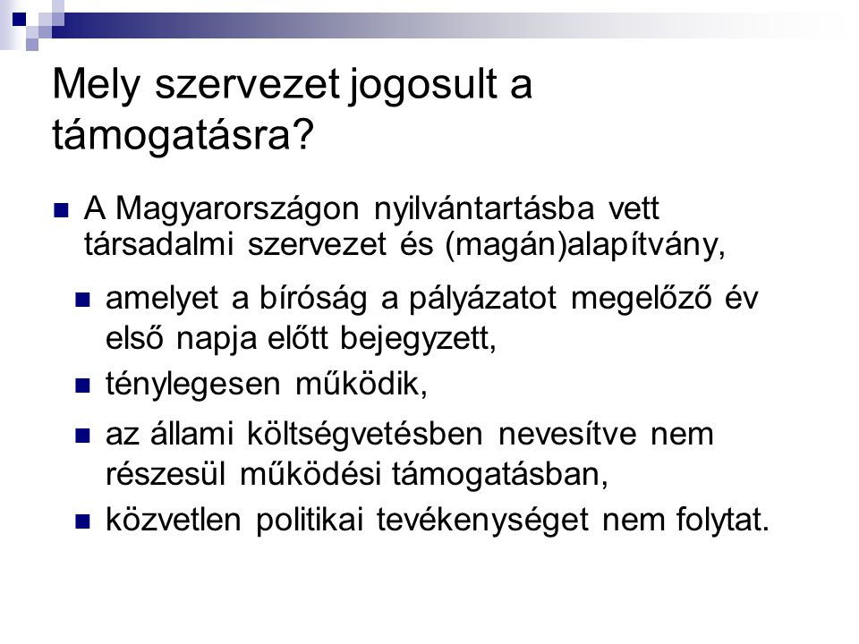 Mely szervezet jogosult a támogatásra? A Magyarországon nyilvántartásba vett társadalmi szervezet és (magán)alapítvány, amelyet a bíróság a pályázatot
