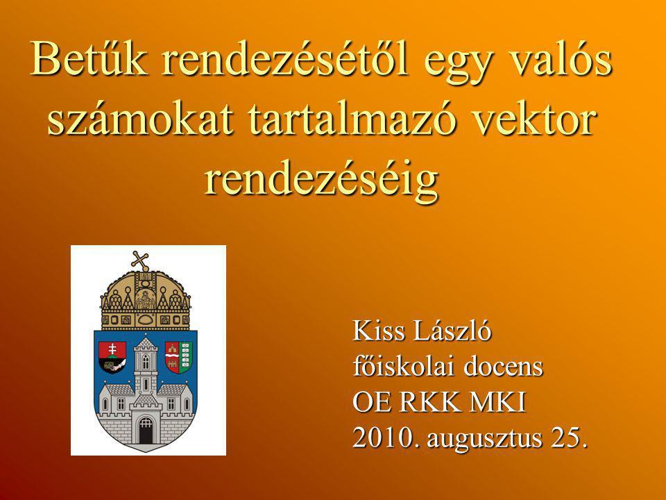 Betűk rendezésétől egy valós számokat tartalmazó vektor rendezéséig Kiss László főiskolai docens OE RKK MKI 2010. augusztus 25.