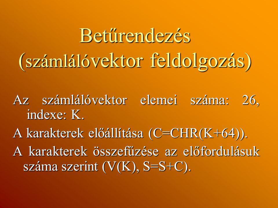 Betűrendezés ( számláló vektor feldolgozás) Az számlálóvektor elemei száma: 26, indexe: K. A karakterek előállítása (C=CHR(K+64)). A karakterek összef