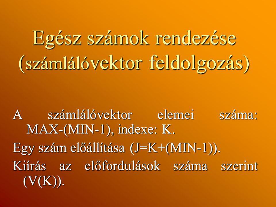 Egész számok rendezése ( számláló vektor feldolgozás) A számlálóvektor elemei száma: MAX-(MIN-1), indexe: K. Egy szám előállítása (J=K+(MIN-1)). Kiírá