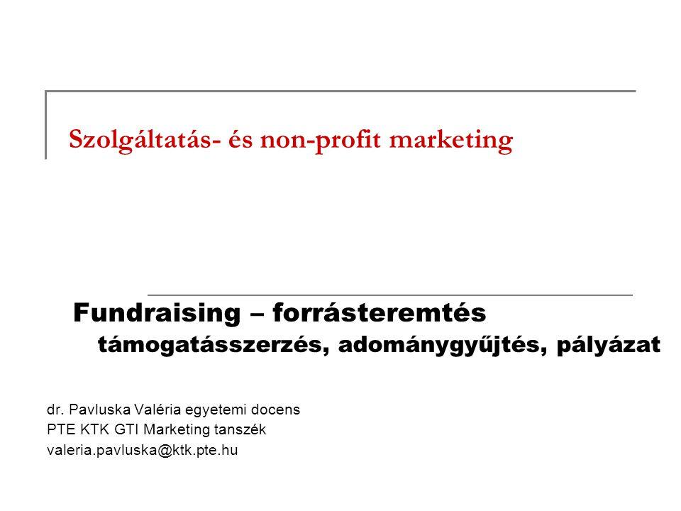 Szolgáltatás- és non-profit marketing Fundraising – forrásteremtés támogatásszerzés, adománygyűjtés, pályázat dr. Pavluska Valéria egyetemi docens PTE