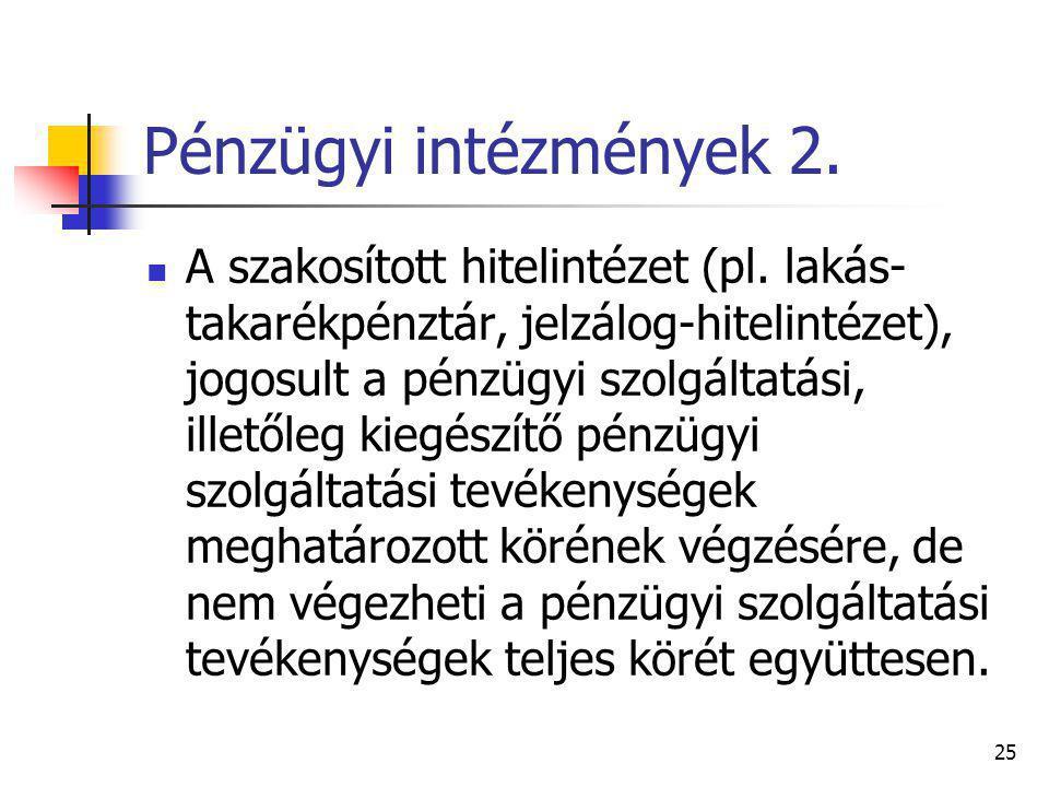25 Pénzügyi intézmények 2. A szakosított hitelintézet (pl. lakás- takarékpénztár, jelzálog-hitelintézet), jogosult a pénzügyi szolgáltatási, illetőleg