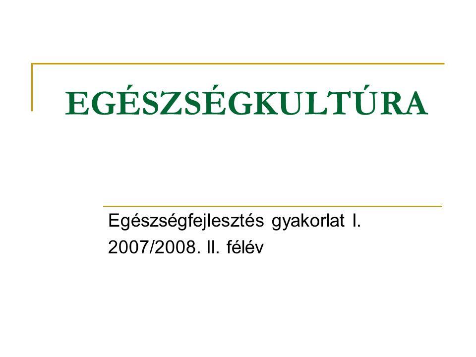 EGÉSZSÉGKULTÚRA Egészségfejlesztés gyakorlat I. 2007/2008. II. félév