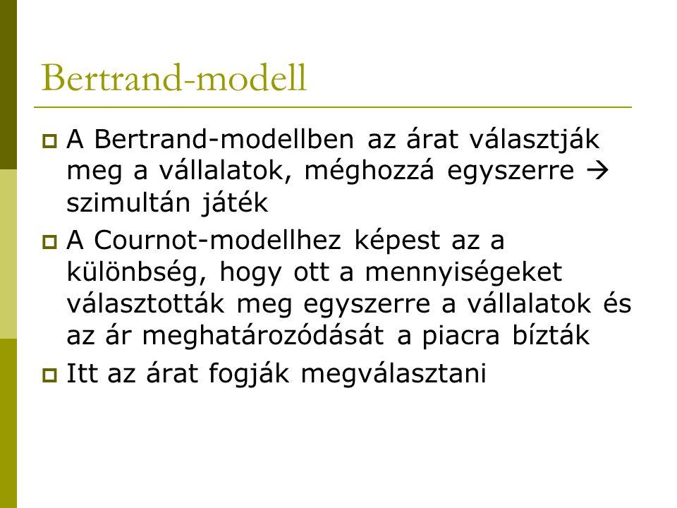 Bertrand-modell  A Bertrand-modellben az árat választják meg a vállalatok, méghozzá egyszerre  szimultán játék  A Cournot-modellhez képest az a különbség, hogy ott a mennyiségeket választották meg egyszerre a vállalatok és az ár meghatározódását a piacra bízták  Itt az árat fogják megválasztani