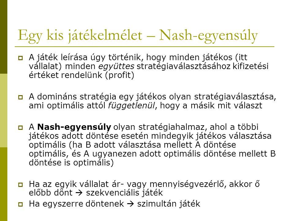 Egy kis játékelmélet – Nash-egyensúly  A játék leírása úgy történik, hogy minden játékos (itt vállalat) minden együttes stratégiaválasztásához kifizetési értéket rendelünk (profit)  A domináns stratégia egy játékos olyan stratégiaválasztása, ami optimális attól függetlenül, hogy a másik mit választ  A Nash-egyensúly olyan stratégiahalmaz, ahol a többi játékos adott döntése esetén mindegyik játékos választása optimális (ha B adott választása mellett A döntése optimális, és A ugyanezen adott optimális döntése mellett B döntése is optimális)  Ha az egyik vállalat ár- vagy mennyiségvezérlő, akkor ő előbb dönt  szekvenciális játék  Ha egyszerre döntenek  szimultán játék