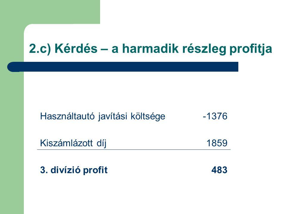 2.c) Kérdés – a harmadik részleg profitja Használtautó javítási költsége-1376 Kiszámlázott díj1859 3. divízió profit483