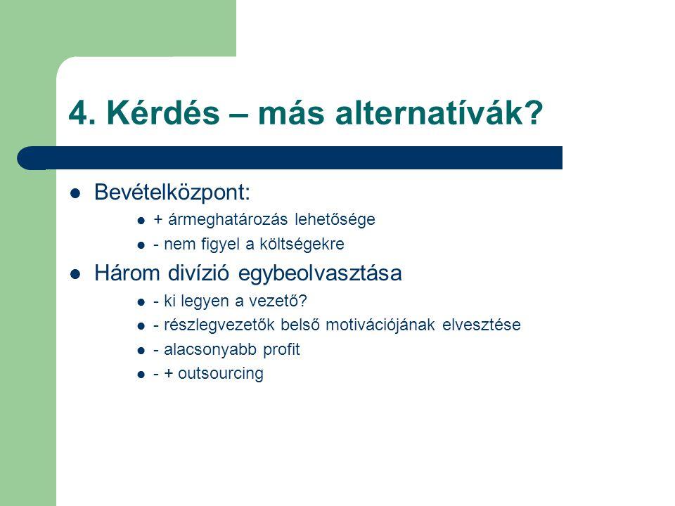4. Kérdés – más alternatívák? Bevételközpont: + ármeghatározás lehetősége - nem figyel a költségekre Három divízió egybeolvasztása - ki legyen a vezet