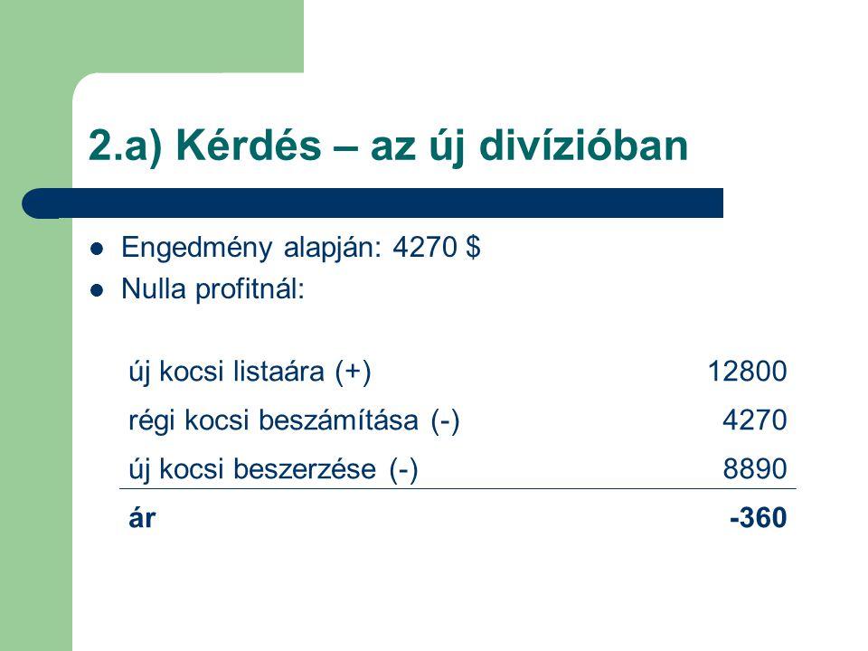 2.a) Kérdés – az új divízióban Engedmény alapján: 4270 $ Nulla profitnál: új kocsi listaára (+)12800 régi kocsi beszámítása (-)4270 új kocsi beszerzés