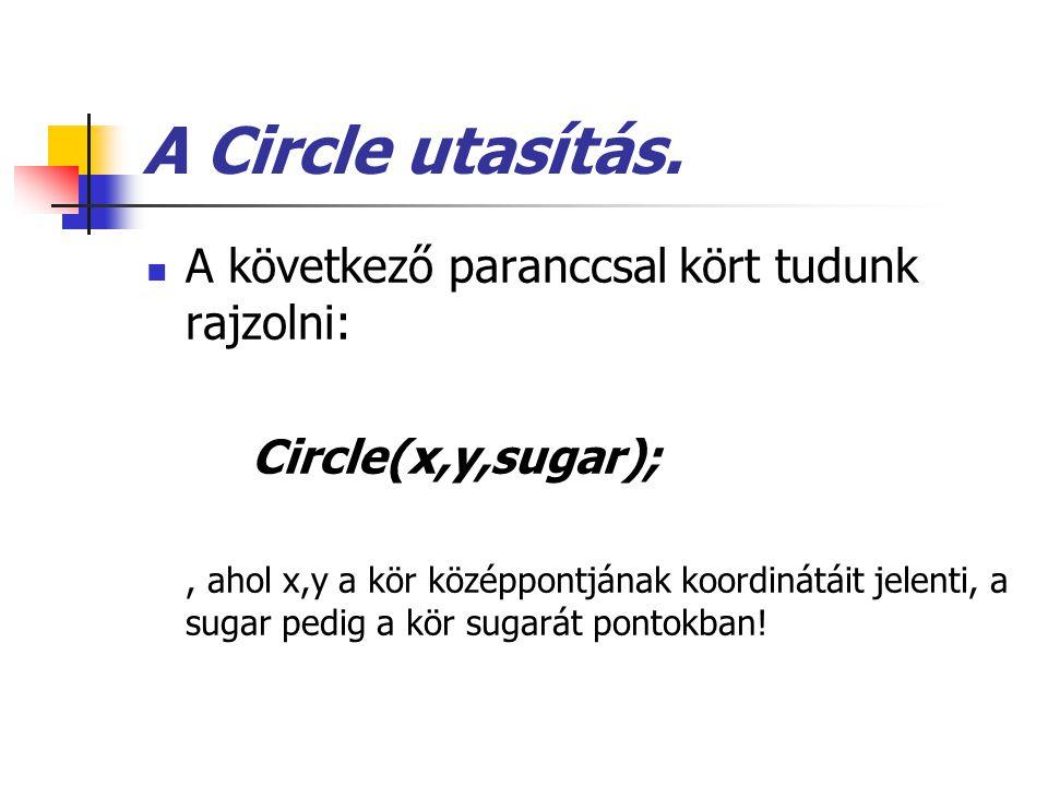 A Circle utasítás. A következő paranccsal kört tudunk rajzolni: Circle(x,y,sugar);, ahol x,y a kör középpontjának koordinátáit jelenti, a sugar pedig