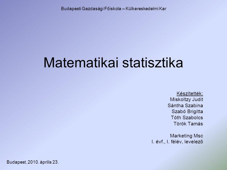 Matematikai statisztika Készítették: Miskoltzy Judit Sántha Szabina Szabó Brigitta Tóth Szabolcs Török Tamás Marketing Msc I. évf., I. félév, levelező