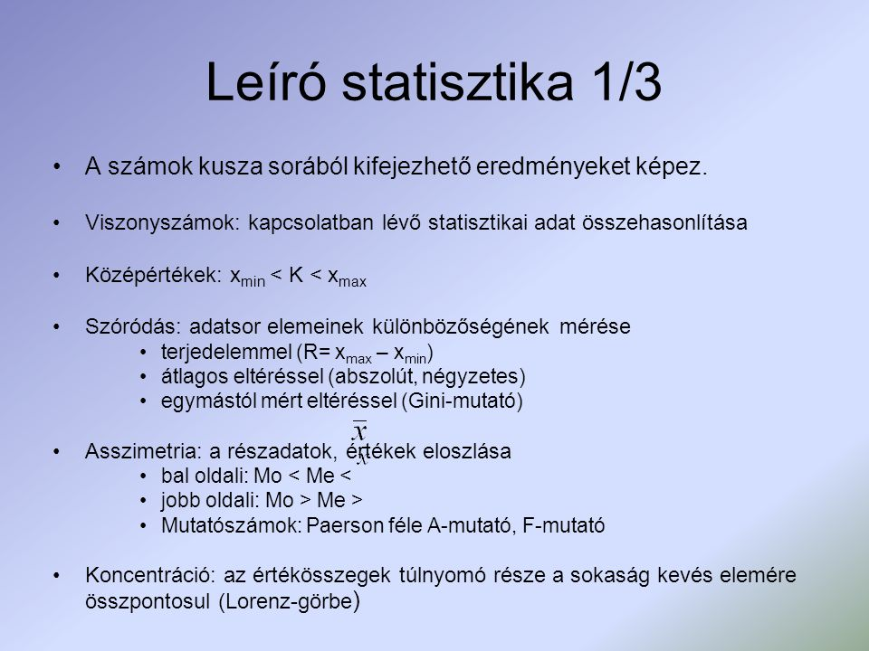 Leíró statisztika 1/3 A számok kusza sorából kifejezhető eredményeket képez. Viszonyszámok: kapcsolatban lévő statisztikai adat összehasonlítása Közép