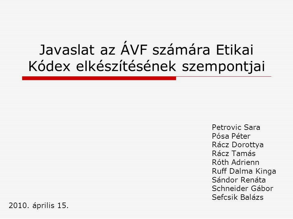 Javaslat az ÁVF számára Etikai Kódex elkészítésének szempontjai Petrovic Sara Pósa Péter Rácz Dorottya Rácz Tamás Róth Adrienn Ruff Dalma Kinga Sándor