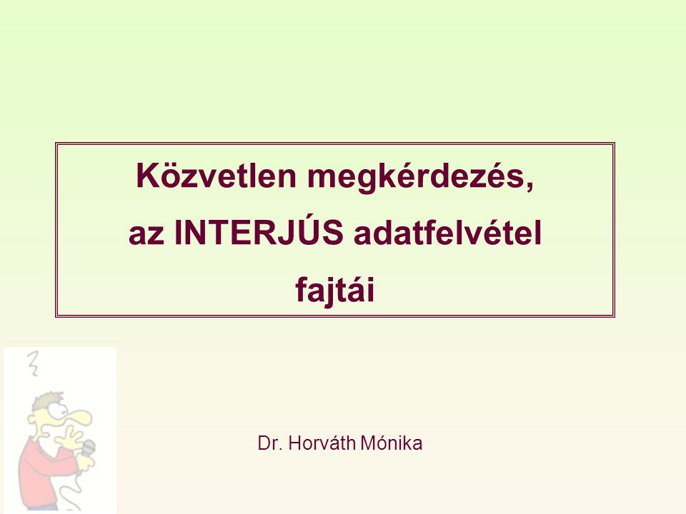 Közvetlen megkérdezés, az INTERJÚS adatfelvétel fajtái Dr. Horváth Mónika