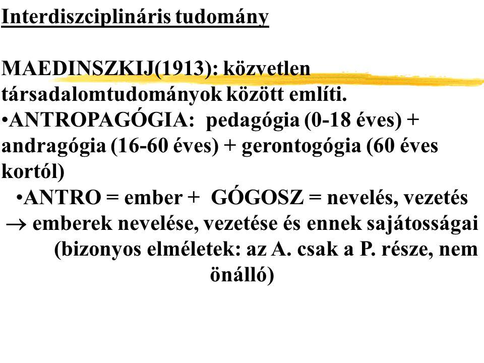 Interdiszciplináris tudomány MAEDINSZKIJ(1913): közvetlen társadalomtudományok között említi. ANTROPAGÓGIA: pedagógia (0-18 éves) + andragógia (16-60