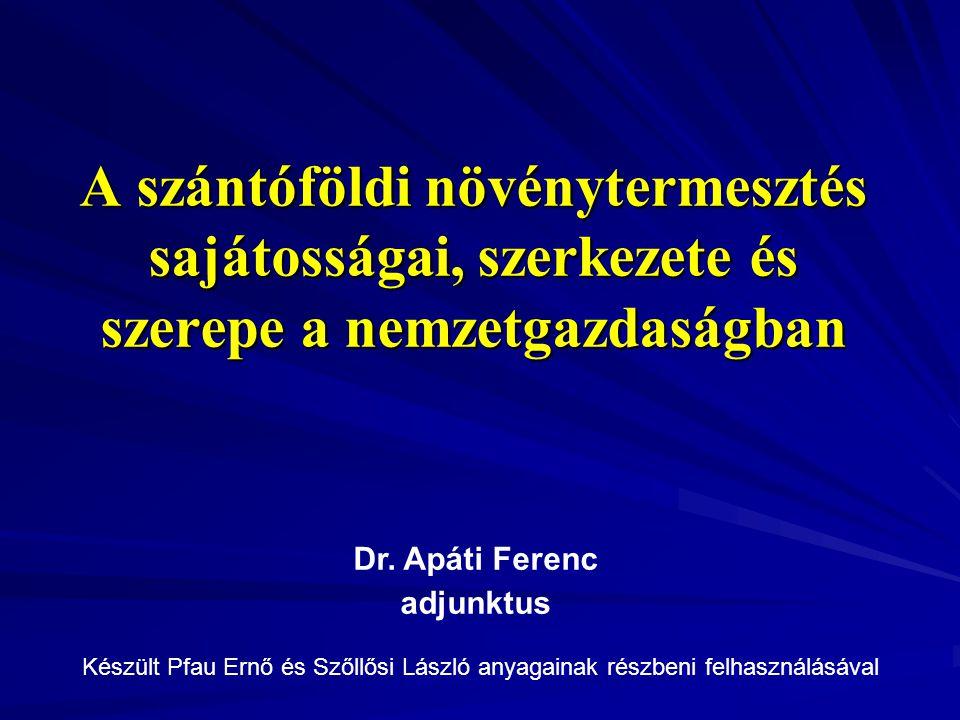 A szántóföldi növénytermesztés sajátosságai, szerkezete és szerepe a nemzetgazdaságban Dr.