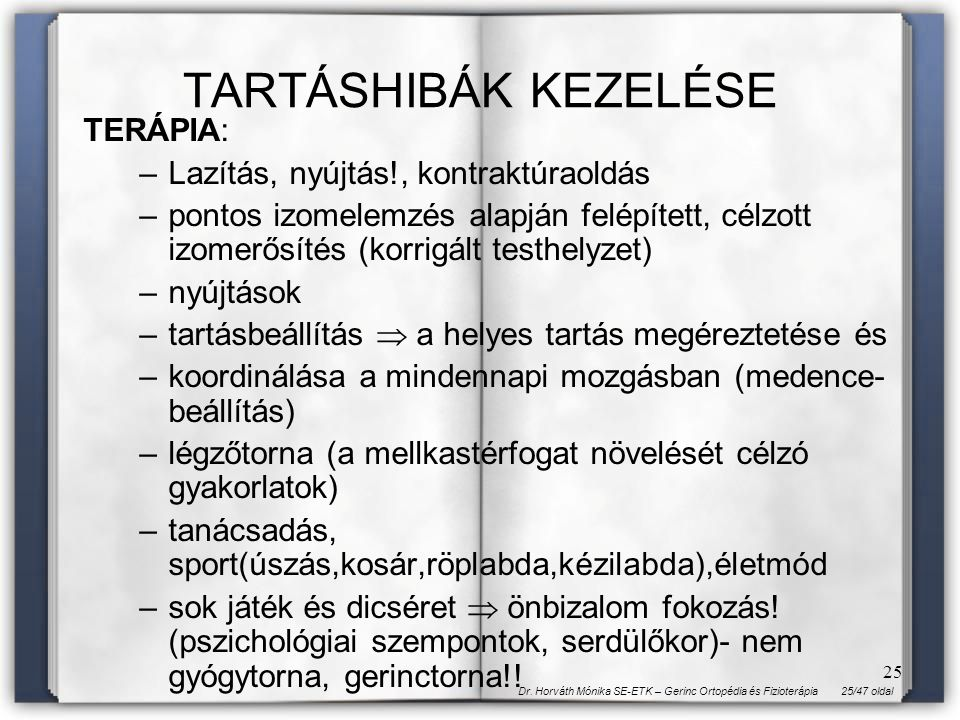 25/47 oldalDr. Horváth Mónika SE-ETK – Gerinc Ortopédia és Fizioterápia 25 TARTÁSHIBÁK KEZELÉSE TERÁPIA: –Lazítás, nyújtás!, kontraktúraoldás –pontos