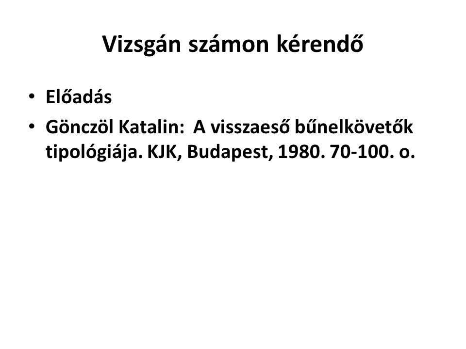 Vizsgán számon kérendő Előadás Gönczöl Katalin: A visszaeső bűnelkövetők tipológiája. KJK, Budapest, 1980. 70-100. o.
