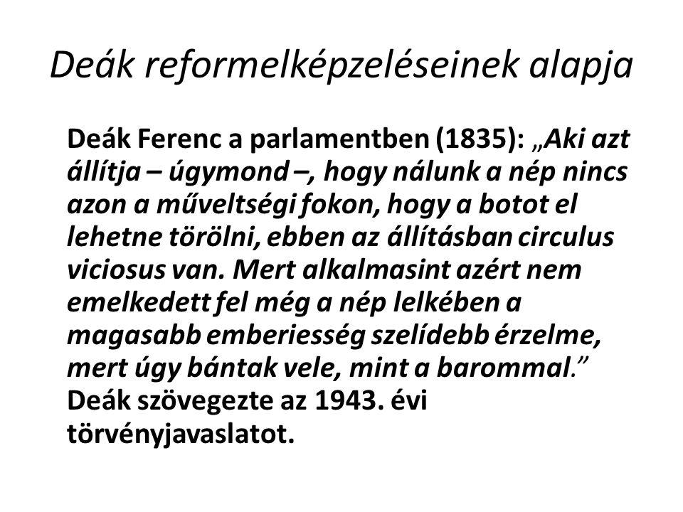 """Deák reformelképzeléseinek alapja Deák Ferenc a parlamentben (1835): """"Aki azt állítja – úgymond –, hogy nálunk a nép nincs azon a műveltségi fokon, hogy a botot el lehetne törölni, ebben az állításban circulus viciosus van."""
