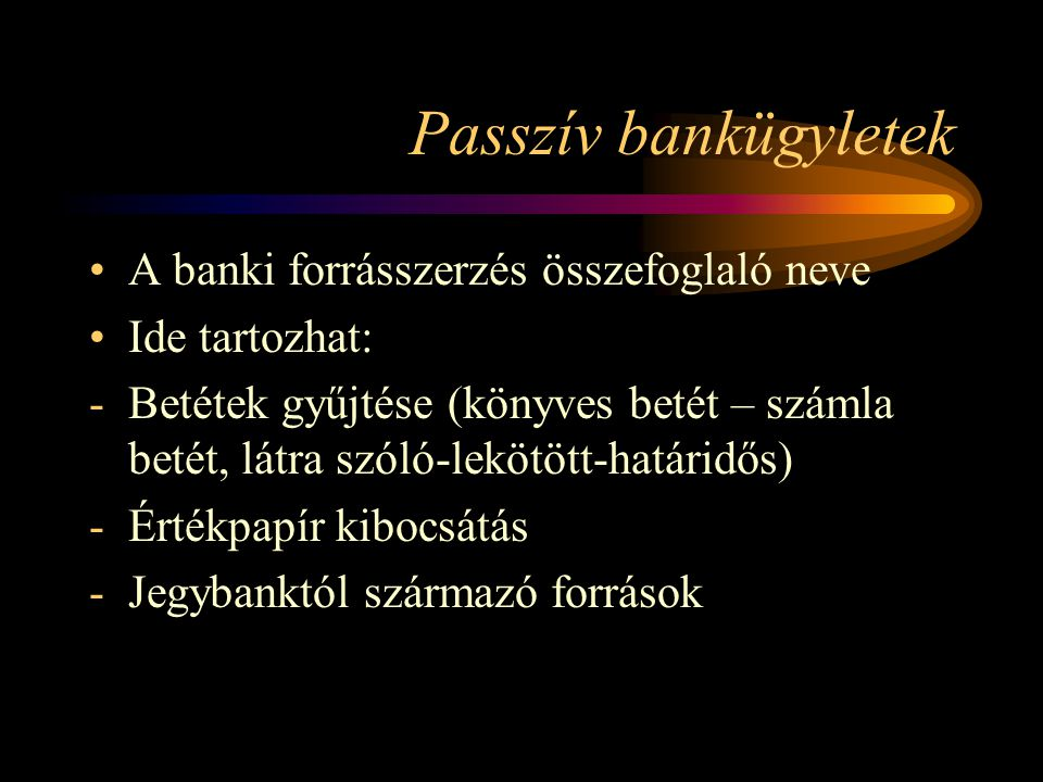 Passzív bankügyletek A banki forrásszerzés összefoglaló neve Ide tartozhat: -Betétek gyűjtése (könyves betét – számla betét, látra szóló-lekötött-hatá