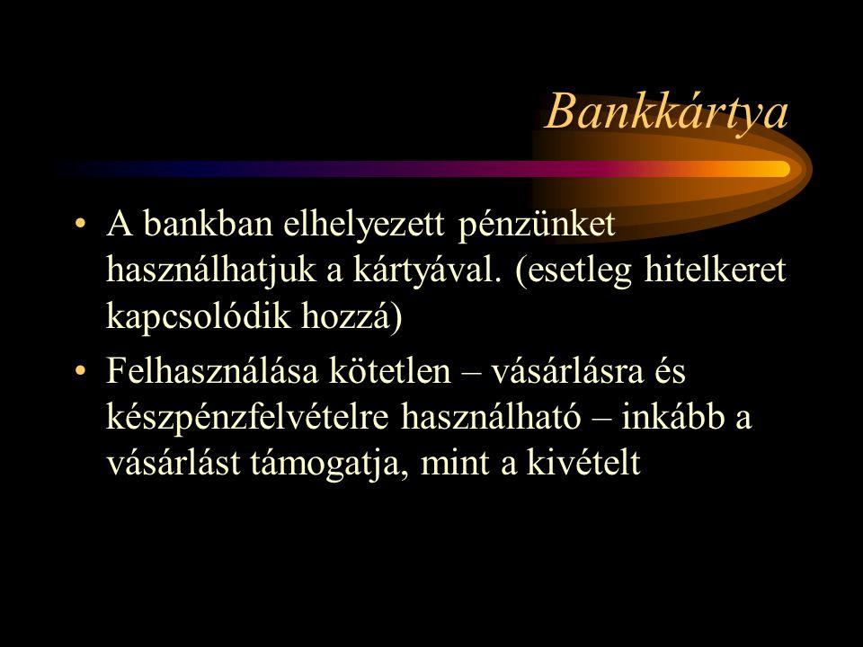 Bankkártya A bankban elhelyezett pénzünket használhatjuk a kártyával. (esetleg hitelkeret kapcsolódik hozzá) Felhasználása kötetlen – vásárlásra és ké