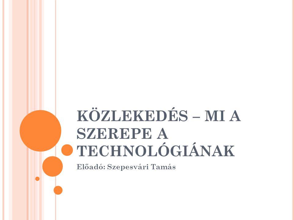 KÖZLEKEDÉS – MI A SZEREPE A TECHNOLÓGIÁNAK Előadó: Szepesvári Tamás