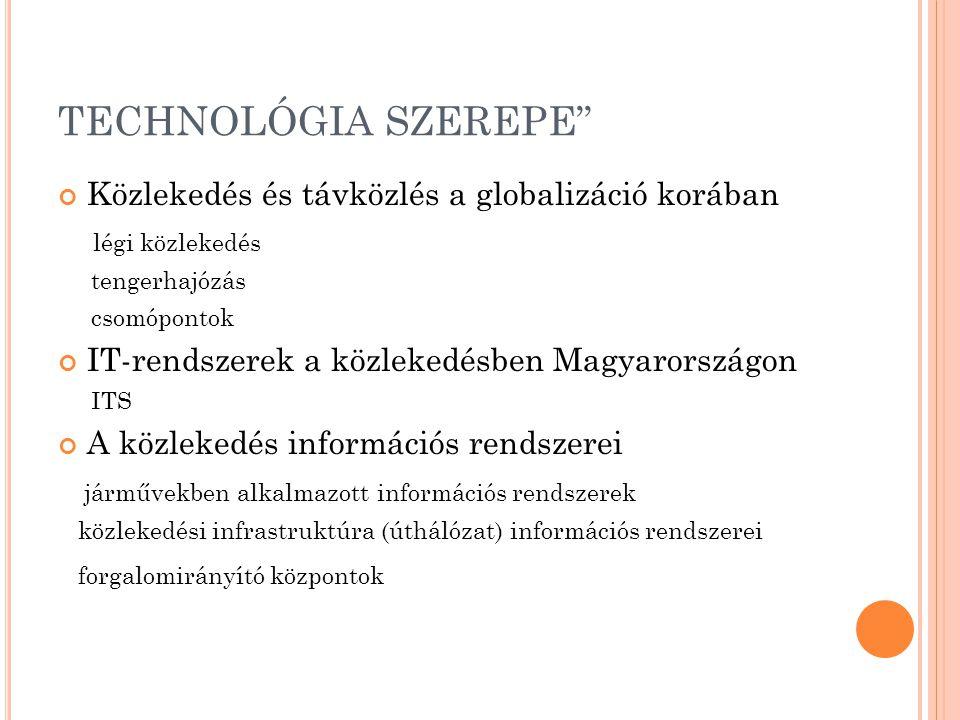 TECHNOLÓGIA SZEREPE Közlekedés és távközlés a globalizáció korában légi közlekedés tengerhajózás csomópontok IT-rendszerek a közlekedésben Magyarországon ITS A közlekedés információs rendszerei járművekben alkalmazott információs rendszerek közlekedési infrastruktúra (úthálózat) információs rendszerei forgalomirányító központok