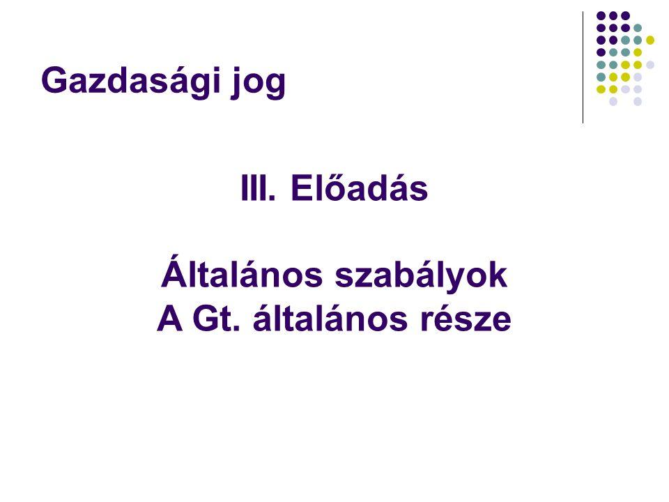 Gazdasági jog III. Előadás Általános szabályok A Gt. általános része