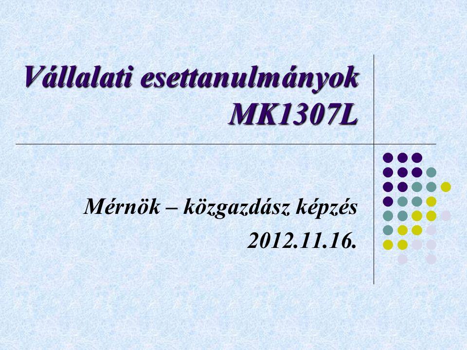 Vállalati esettanulmányok MK1307L Mérnök – közgazdász képzés 2012.11.16.