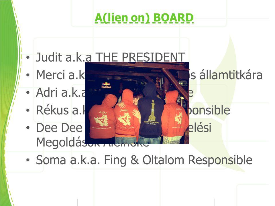 A(lien on) BOARD Judit a.k.a THE PRESIDENT Merci a.k.a Hobbitunió felelős államtitkára Adri a.k.a Temetők királynője Rékus a.k.a Fingerrules Responsible Dee Dee a.k.a Alternatív Vizelési Megoldások Alelnöke Soma a.k.a.