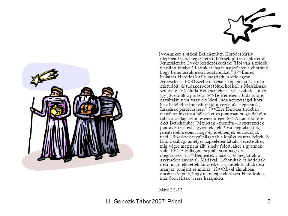 III. Genezis Tábor 2007. Pécel3 1<>Amikor a júdeai Betlehemben Heródes király idejében Jézus megszületett, bölcsek jöttek napkeletről Jeruzsálembe 2<>