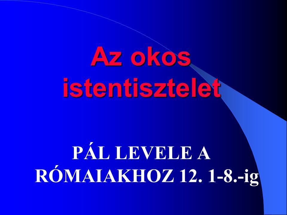 PÁL LEVELE A RÓMAIAKHOZ 12. 1-8.-ig Az okos istentisztelet