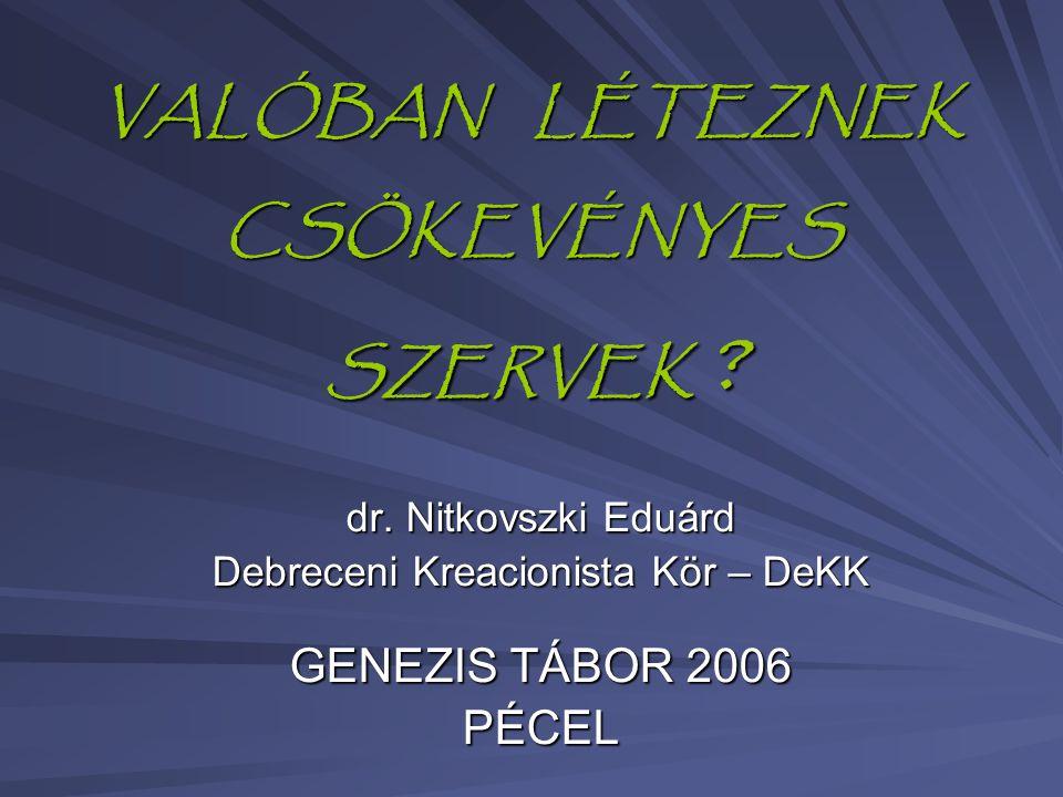 VALÓBAN LÉTEZNEK CSÖKEVÉNYES SZERVEK ? dr. Nitkovszki Eduárd Debreceni Kreacionista Kör – DeKK GENEZIS TÁBOR 2006 PÉCEL