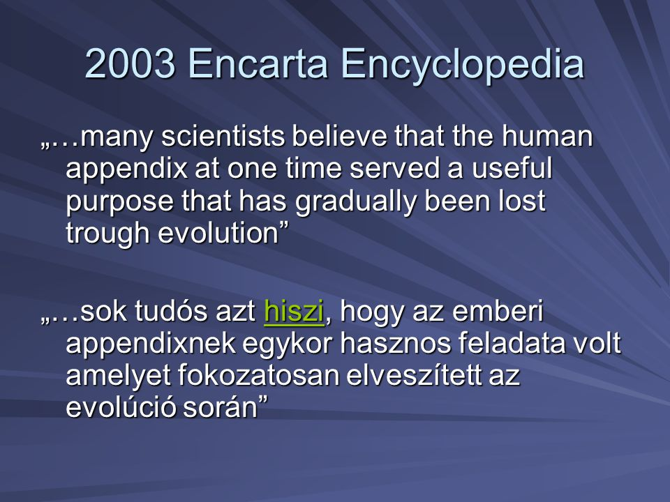 """2003 Encarta Encyclopedia """"…many scientists believe that the human appendix at one time served a useful purpose that has gradually been lost trough ev"""