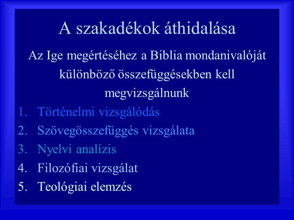A szakadékok áthidalása Az Ige megértéséhez a Biblia mondanivalóját különböző összefüggésekben kell megvizsgálnunk 1.Történelmi vizsgálódás 2.Szövegös
