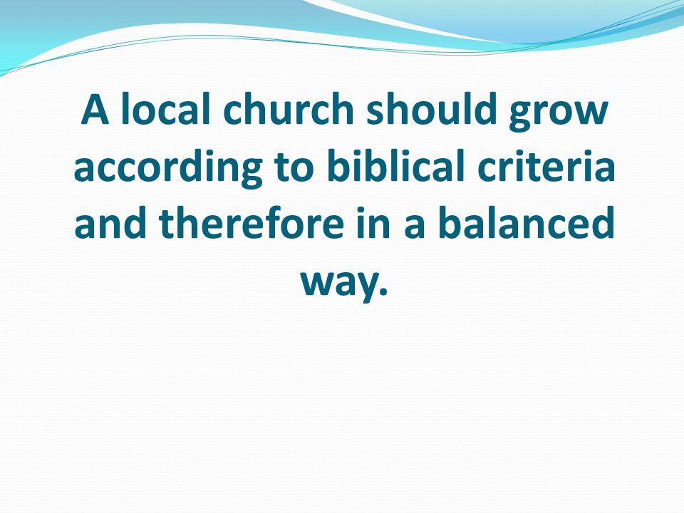 A local church should grow according to biblical criteria and therefore in a balanced way.
