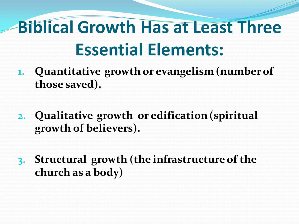 Biblical Growth Has at Least Three Essential Elements: 1. Quantitative growth or evangelism (number of those saved). 2. Qualitative growth or edificat