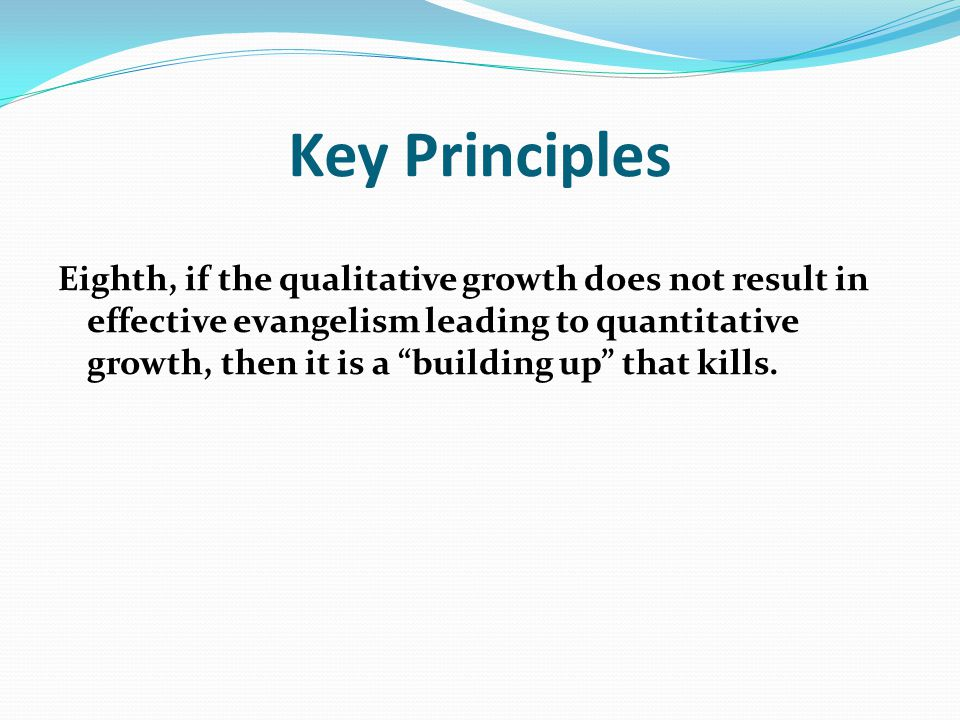 "Key Principles Eighth, if the qualitative growth does not result in effective evangelism leading to quantitative growth, then it is a ""building up"" th"