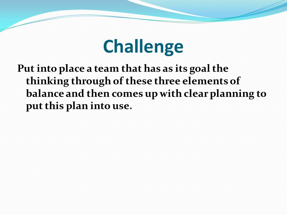 Challenge Put into place a team that has as its goal the thinking through of these three elements of balance and then comes up with clear planning to put this plan into use.