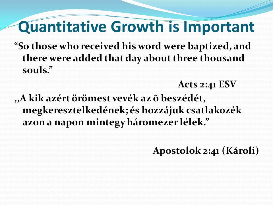 Quantitative Growth is Important So those who received his word were baptized, and there were added that day about three thousand souls. Acts 2:41 ESV,,A kik azért örömest vevék az õ beszédét, megkeresztelkedének; és hozzájuk csatlakozék azon a napon mintegy háromezer lélek. Apostolok 2:41 (Károli)