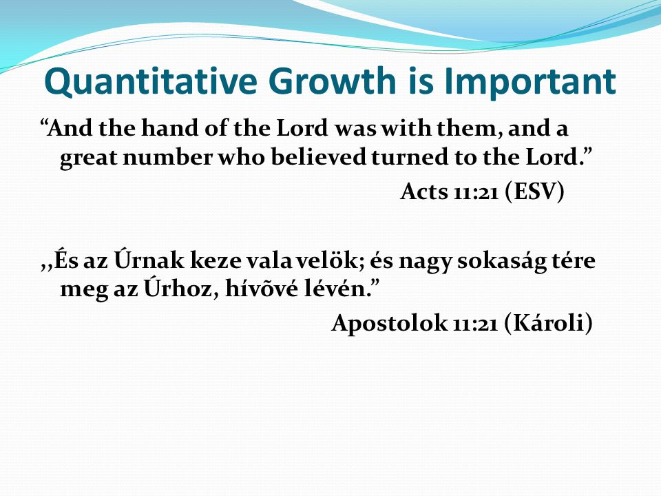 Quantitative Growth is Important And the hand of the Lord was with them, and a great number who believed turned to the Lord. Acts 11:21 (ESV),,És az Úrnak keze vala velök; és nagy sokaság tére meg az Úrhoz, hívõvé lévén. Apostolok 11:21 (Károli)