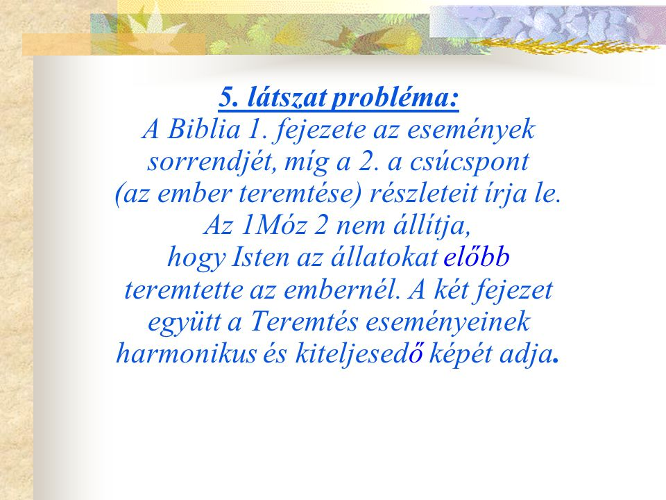 5. látszat probléma: A Biblia 1. fejezete az események sorrendjét, míg a 2. a csúcspont (az ember teremtése) részleteit írja le. Az 1Móz 2 nem állítja