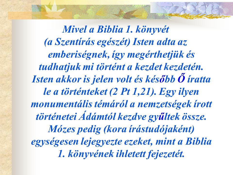Mivel a Biblia 1. könyvét (a Szentírás egészét) Isten adta az emberiségnek, így megérthetjük és tudhatjuk mi történt a kezdet kezdetén. Isten akkor is