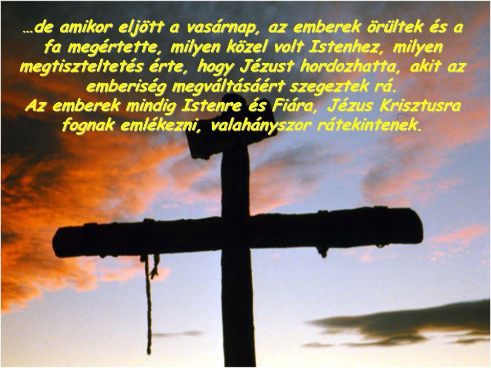 …de amikor eljött a vasárnap, az emberek örültek és a fa megértette, milyen közel volt Istenhez, milyen megtiszteltetés érte, hogy Jézust hordozhatta, akit az emberiség megváltásáért szegeztek rá.