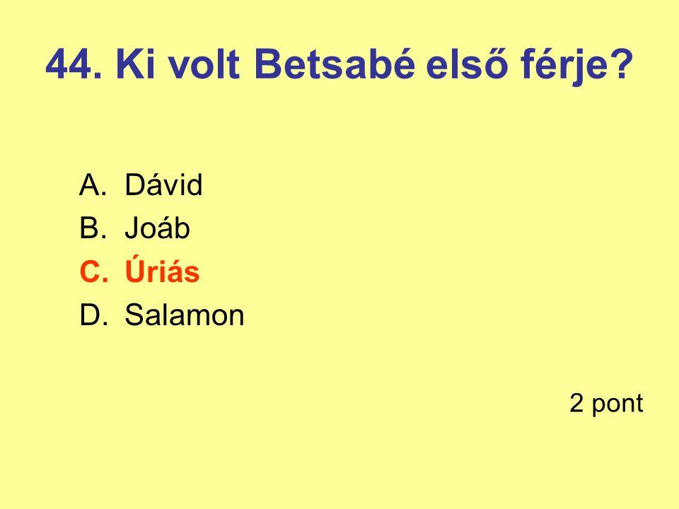 44. Ki volt Betsabé első férje? A.Dávid B.Joáb C.Úriás D.Salamon 2 pont