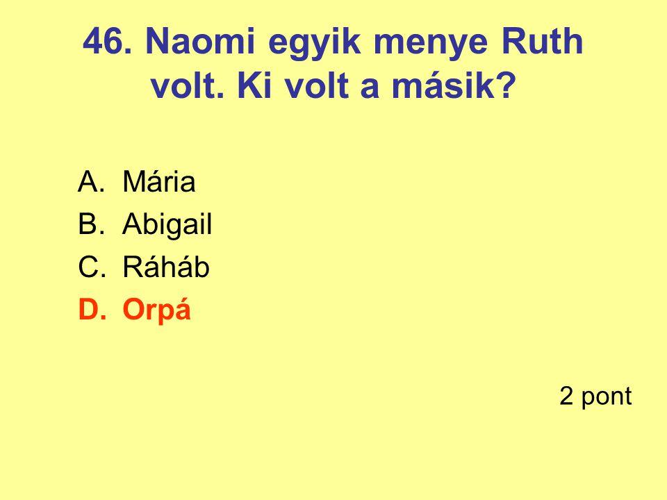 46. Naomi egyik menye Ruth volt. Ki volt a másik? A.Mária B.Abigail C.Ráháb D.Orpá 2 pont